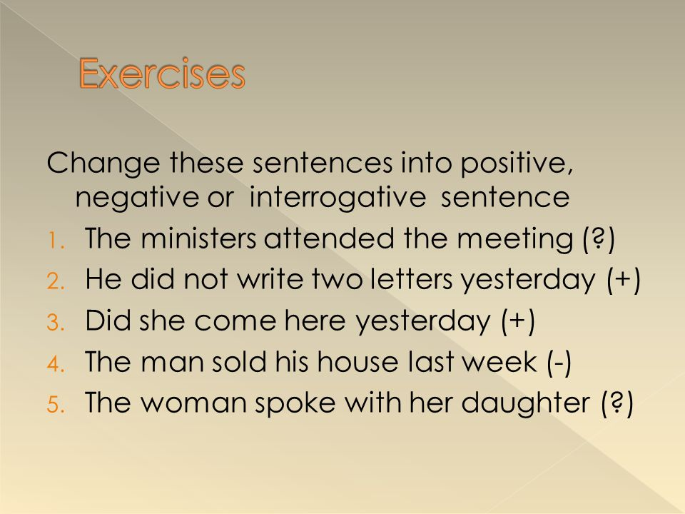Change these sentences into positive, negative or interrogative sentence 1. The ministers attended the meeting (?) 2. He did not write two letters yes