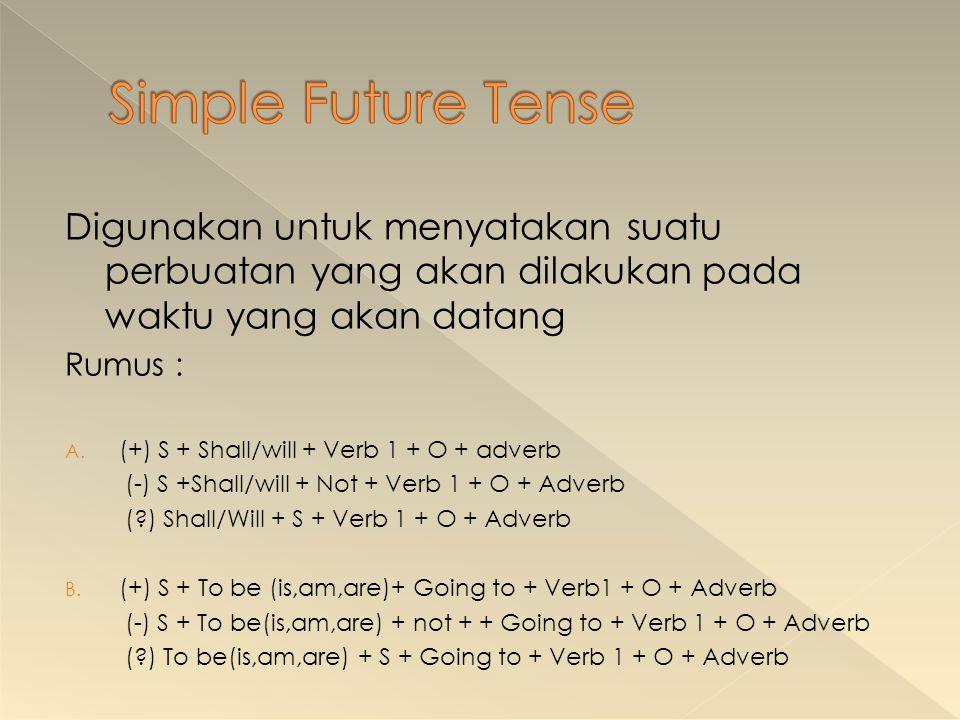 Digunakan untuk menyatakan suatu perbuatan yang akan dilakukan pada waktu yang akan datang Rumus : A. (+) S + Shall/will + Verb 1 + O + adverb (-) S +