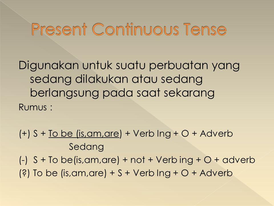 Digunakan untuk suatu perbuatan yang sedang dilakukan atau sedang berlangsung pada saat sekarang Rumus : (+) S + To be (is,am,are) + Verb Ing + O + Ad