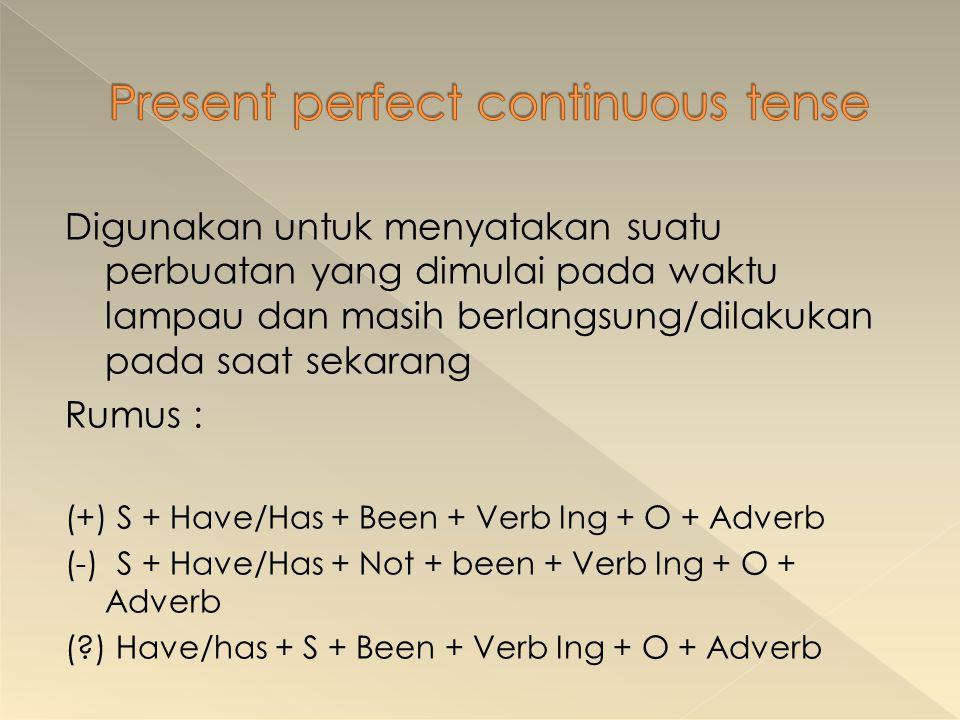 Digunakan untuk menyatakan suatu perbuatan yang dimulai pada waktu lampau dan masih berlangsung/dilakukan pada saat sekarang Rumus : (+) S + Have/Has