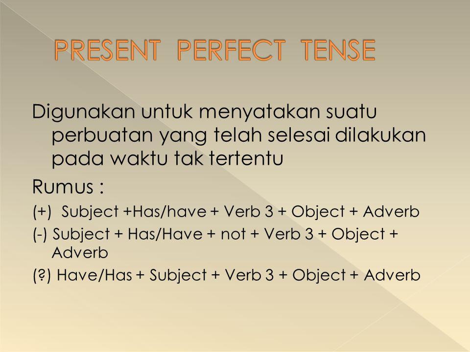 Digunakan untuk menyatakan suatu perbuatan yang telah selesai dilakukan pada waktu tak tertentu Rumus : (+) Subject +Has/have + Verb 3 + Object + Adve