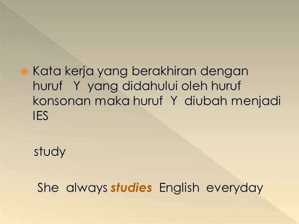  Kata kerja yang berakhiran dengan huruf Y yang didahului oleh huruf konsonan maka huruf Y diubah menjadi IES study She always studies English everyd
