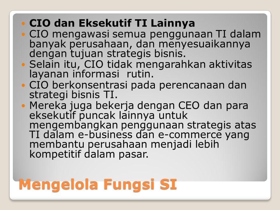 Mengelola Fungsi SI CIO dan Eksekutif TI Lainnya CIO mengawasi semua penggunaan TI dalam banyak perusahaan, dan menyesuaikannya dengan tujuan strategis bisnis.