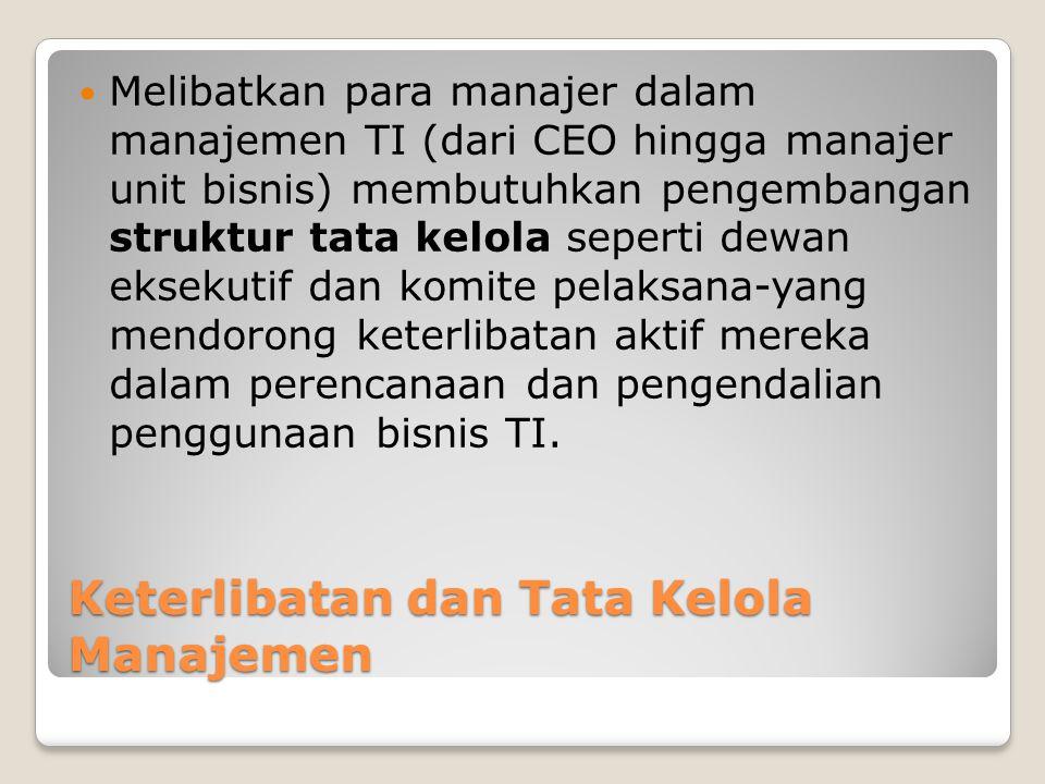 Keterlibatan dan Tata Kelola Manajemen Melibatkan para manajer dalam manajemen TI (dari CEO hingga manajer unit bisnis) membutuhkan pengembangan struktur tata kelola seperti dewan eksekutif dan komite pelaksana-yang mendorong keterlibatan aktif mereka dalam perencanaan dan pengendalian penggunaan bisnis TI.
