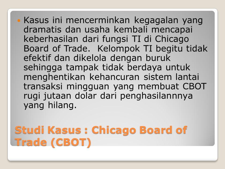 Studi Kasus : Chicago Board of Trade (CBOT) Kasus ini mencerminkan kegagalan yang dramatis dan usaha kembali mencapai keberhasilan dari fungsi TI di Chicago Board of Trade.