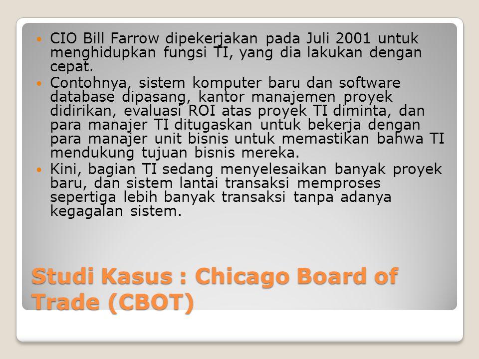 Studi Kasus : Chicago Board of Trade (CBOT) CIO Bill Farrow dipekerjakan pada Juli 2001 untuk menghidupkan fungsi TI, yang dia lakukan dengan cepat.