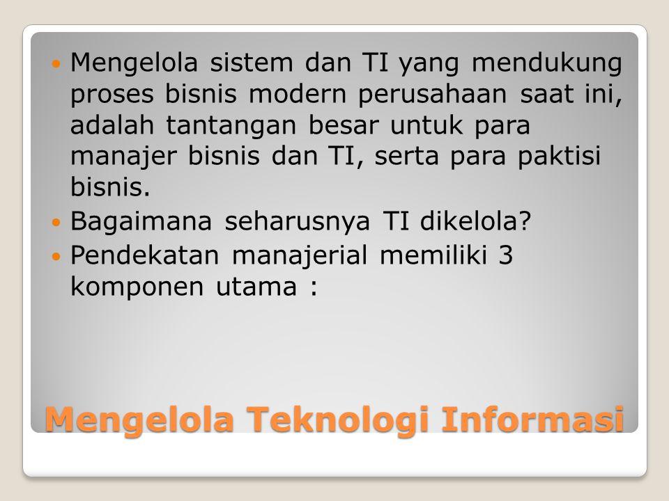 Mengelola Teknologi Informasi Mengelola sistem dan TI yang mendukung proses bisnis modern perusahaan saat ini, adalah tantangan besar untuk para manajer bisnis dan TI, serta para paktisi bisnis.