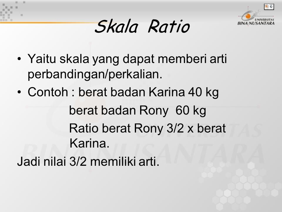 Skala Ratio Yaitu skala yang dapat memberi arti perbandingan/perkalian. Contoh : berat badan Karina 40 kg berat badan Rony 60 kg Ratio berat Rony 3/2