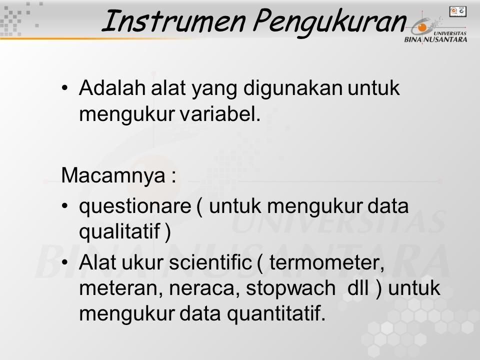 Instrumen Pengukuran Adalah alat yang digunakan untuk mengukur variabel. Macamnya : questionare ( untuk mengukur data qualitatif ) Alat ukur scientifi