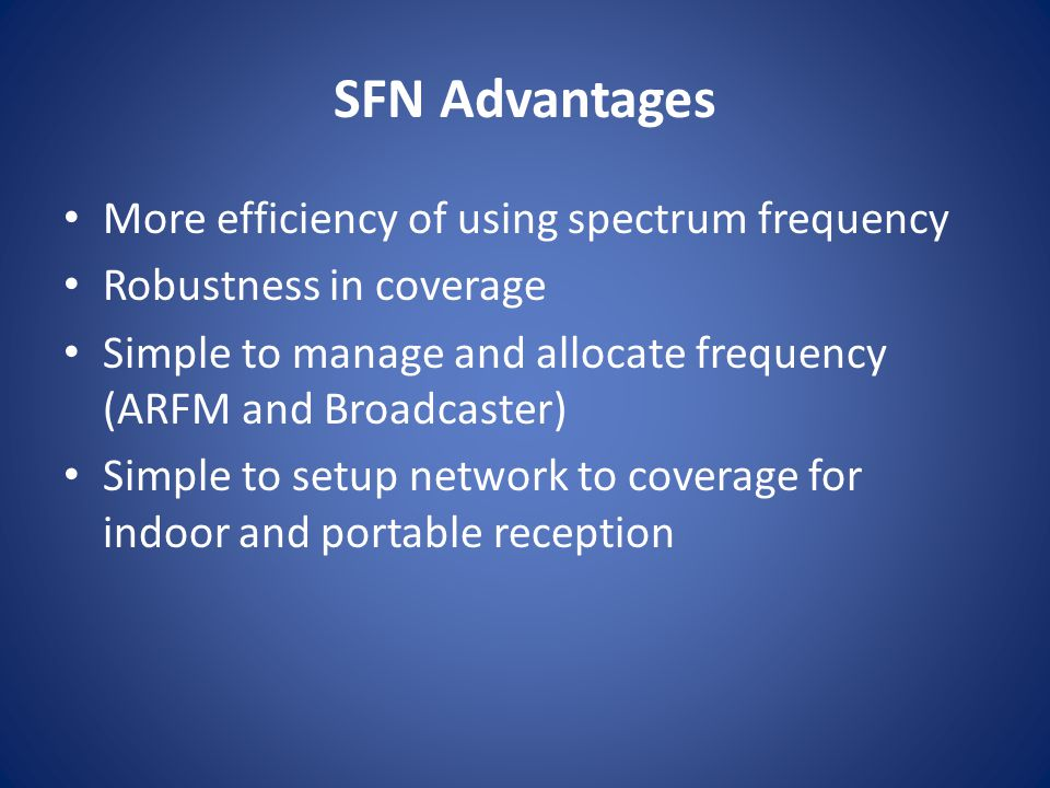 SFN Advantages More efficiency of using spectrum frequency Robustness in coverage Simple to manage and allocate frequency (ARFM and Broadcaster) Simpl