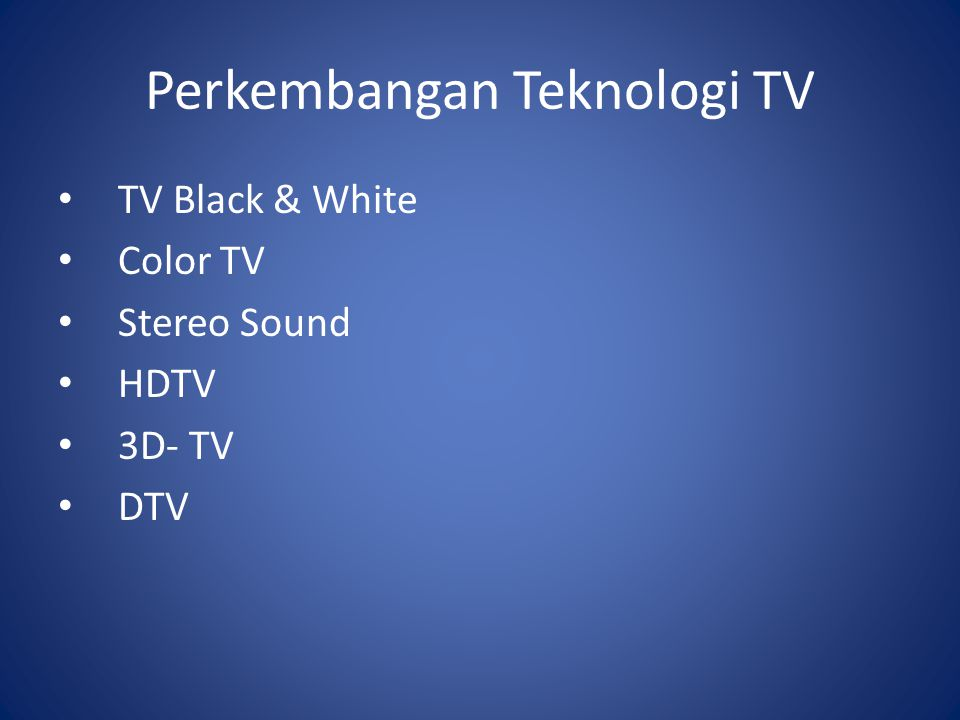 Perkembangan Teknologi TV TV Black & White Color TV Stereo Sound HDTV 3D- TV DTV