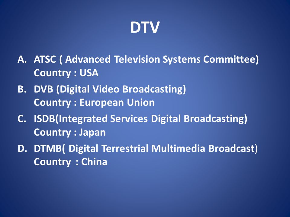 DTV A.ATSC ( Advanced Television Systems Committee) Country : USA B.DVB (Digital Video Broadcasting) Country : European Union C.ISDB(Integrated Servic