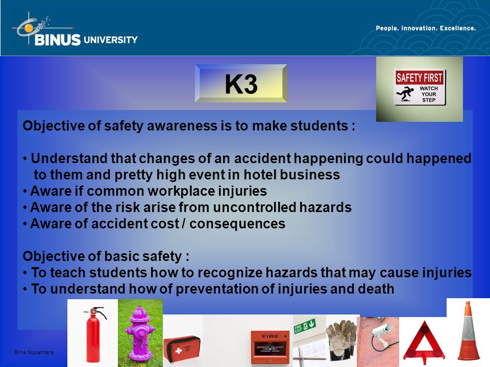 Bina Nusantara K3 Objective of safety awareness is to make students : Understand that changes of an accident happening could happened to them and pret