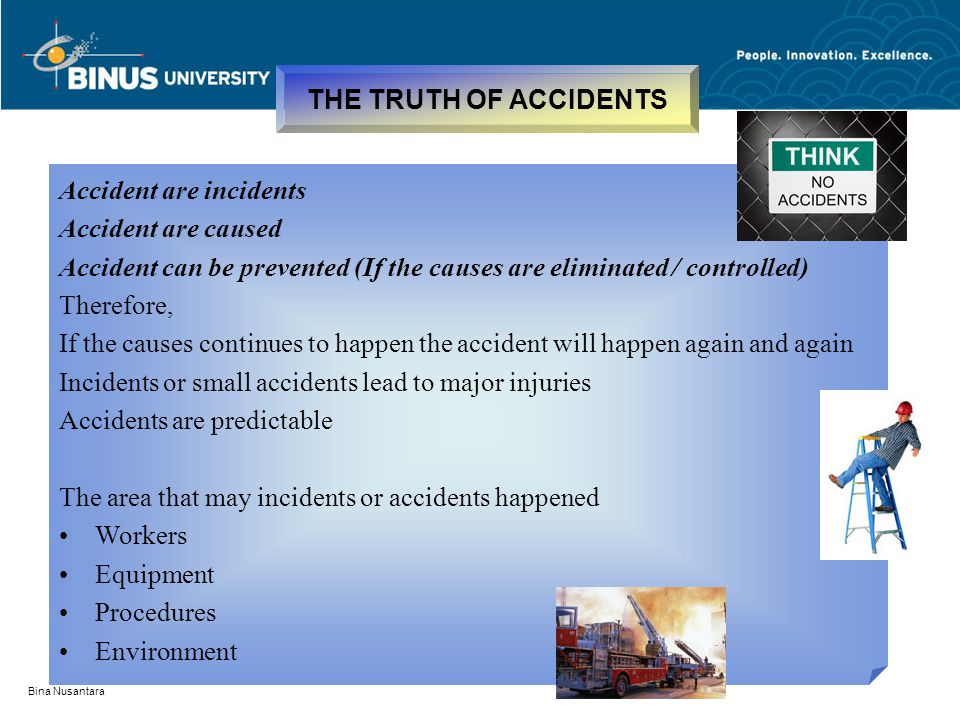 Bina Nusantara THE TRUTH OF ACCIDENTS Accident are incidents Accident are caused Accident can be prevented (If the causes are eliminated / controlled)