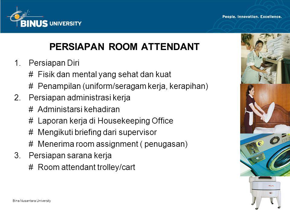 Bina Nusantara University 3 PERSIAPAN ROOM ATTENDANT 1.Persiapan Diri # Fisik dan mental yang sehat dan kuat # Penampilan (uniform/seragam kerja, kerapihan) 2.Persiapan administrasi kerja # Administarsi kehadiran # Laporan kerja di Housekeeping Office # Mengikuti briefing dari supervisor # Menerima room assignment ( penugasan) 3.Persiapan sarana kerja # Room attendant trolley/cart