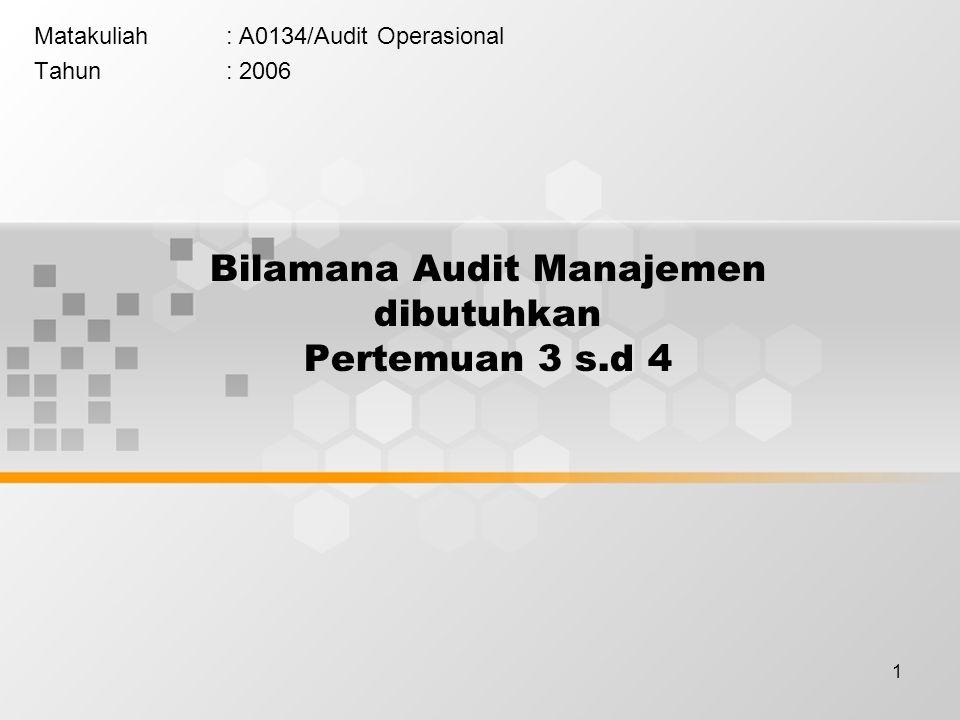 1 Bilamana Audit Manajemen dibutuhkan Pertemuan 3 s.d 4 Matakuliah: A0134/Audit Operasional Tahun: 2006