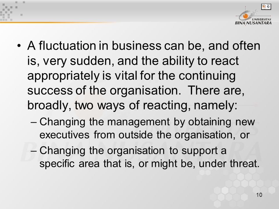 10 A fluctuation in business can be, and often is, very sudden, and the ability to react appropriately is vital for the continuing success of the organisation.