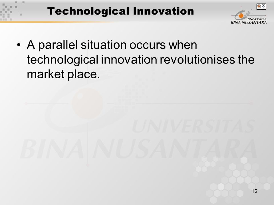 12 Technological Innovation A parallel situation occurs when technological innovation revolutionises the market place.