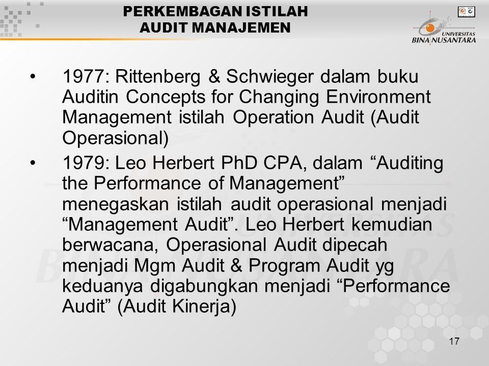 17 PERKEMBAGAN ISTILAH AUDIT MANAJEMEN 1977: Rittenberg & Schwieger dalam buku Auditin Concepts for Changing Environment Management istilah Operation Audit (Audit Operasional) 1979: Leo Herbert PhD CPA, dalam Auditing the Performance of Management menegaskan istilah audit operasional menjadi Management Audit .