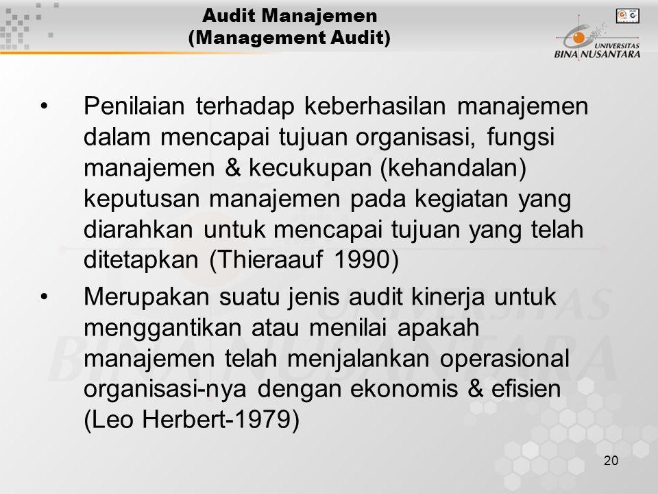 20 Audit Manajemen (Management Audit) Penilaian terhadap keberhasilan manajemen dalam mencapai tujuan organisasi, fungsi manajemen & kecukupan (kehandalan) keputusan manajemen pada kegiatan yang diarahkan untuk mencapai tujuan yang telah ditetapkan (Thieraauf 1990) Merupakan suatu jenis audit kinerja untuk menggantikan atau menilai apakah manajemen telah menjalankan operasional organisasi-nya dengan ekonomis & efisien (Leo Herbert-1979)