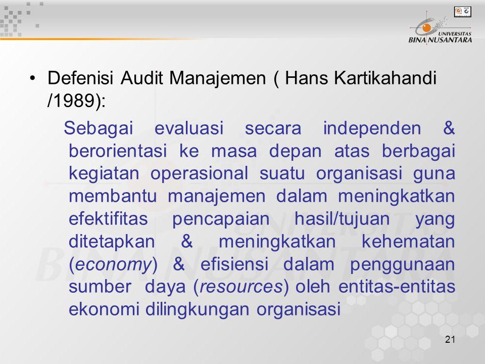 21 Defenisi Audit Manajemen ( Hans Kartikahandi /1989): Sebagai evaluasi secara independen & berorientasi ke masa depan atas berbagai kegiatan operasional suatu organisasi guna membantu manajemen dalam meningkatkan efektifitas pencapaian hasil/tujuan yang ditetapkan & meningkatkan kehematan (economy) & efisiensi dalam penggunaan sumber daya (resources) oleh entitas-entitas ekonomi dilingkungan organisasi