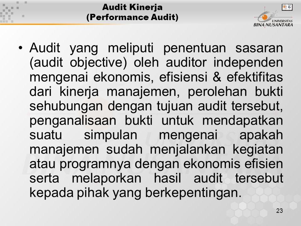 23 Audit Kinerja (Performance Audit) Audit yang meliputi penentuan sasaran (audit objective) oleh auditor independen mengenai ekonomis, efisiensi & efektifitas dari kinerja manajemen, perolehan bukti sehubungan dengan tujuan audit tersebut, penganalisaan bukti untuk mendapatkan suatu simpulan mengenai apakah manajemen sudah menjalankan kegiatan atau programnya dengan ekonomis efisien serta melaporkan hasil audit tersebut kepada pihak yang berkepentingan.