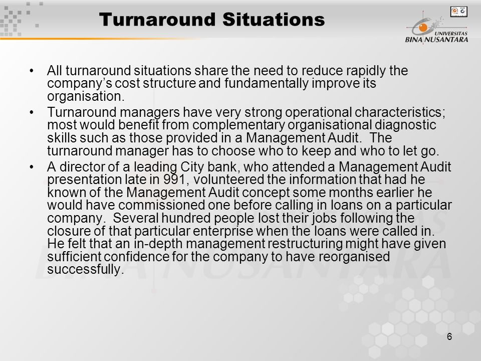 6 Turnaround Situations All turnaround situations share the need to reduce rapidly the company's cost structure and fundamentally improve its organisation.