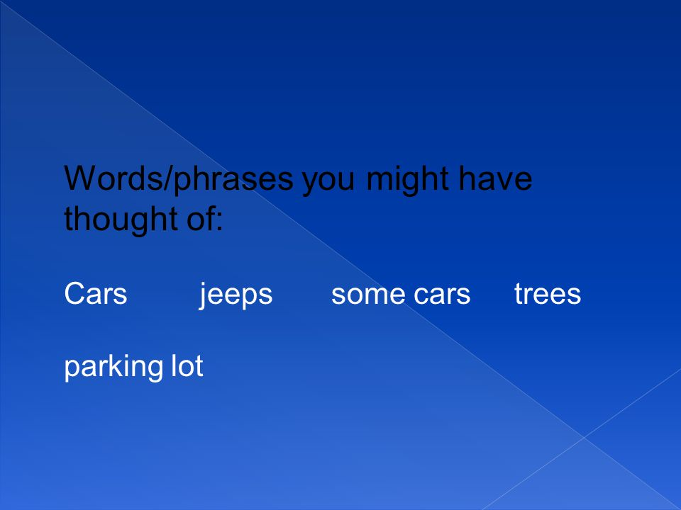 Words/phrases you might have thought of: Cars jeeps some cars trees parking lot