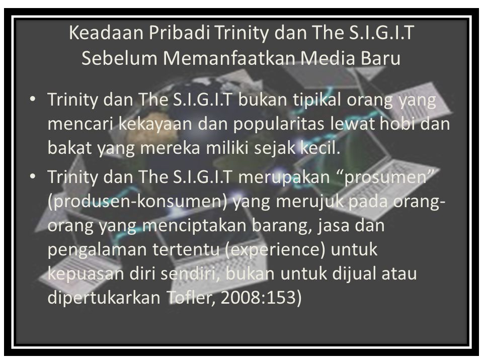 Keadaan Pribadi Trinity dan The S.I.G.I.T Sebelum Memanfaatkan Media Baru Trinity dan The S.I.G.I.T bukan tipikal orang yang mencari kekayaan dan popularitas lewat hobi dan bakat yang mereka miliki sejak kecil.