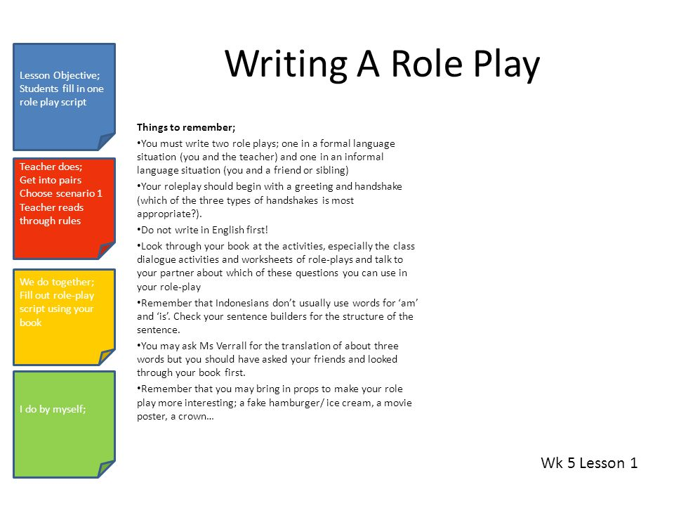 Writing A Role Play Things to remember; You must write two role plays; one in a formal language situation (you and the teacher) and one in an informal