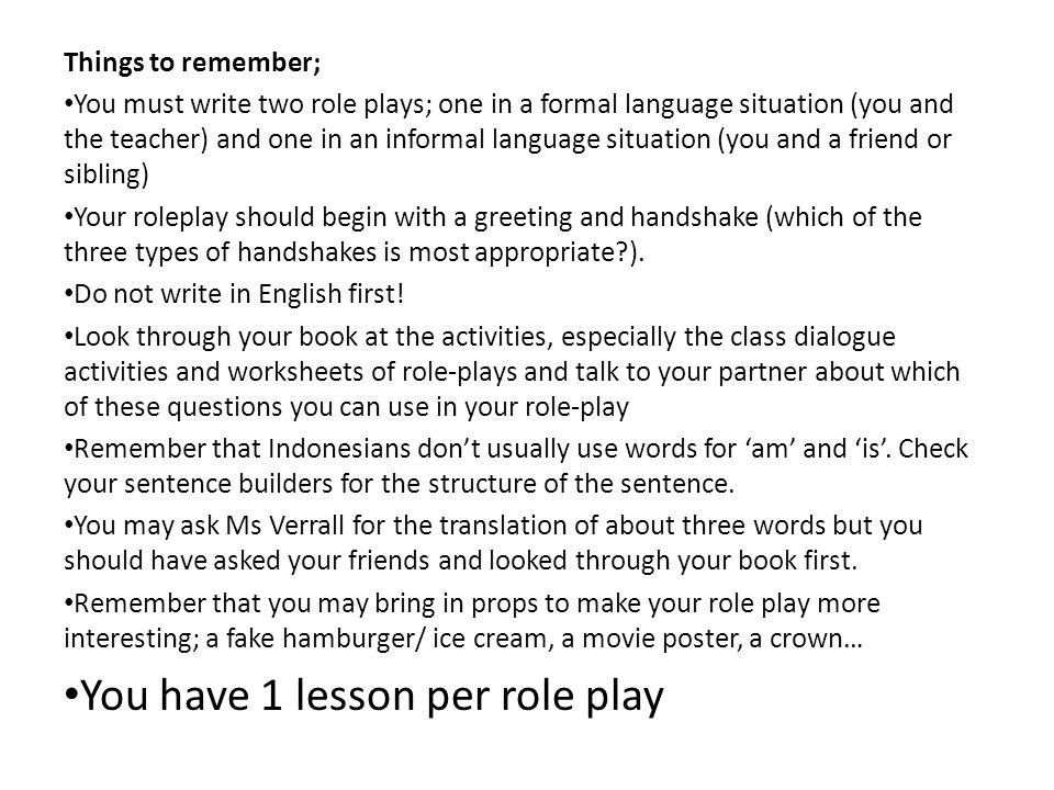 Things to remember; You must write two role plays; one in a formal language situation (you and the teacher) and one in an informal language situation (you and a friend or sibling) Your roleplay should begin with a greeting and handshake (which of the three types of handshakes is most appropriate?).
