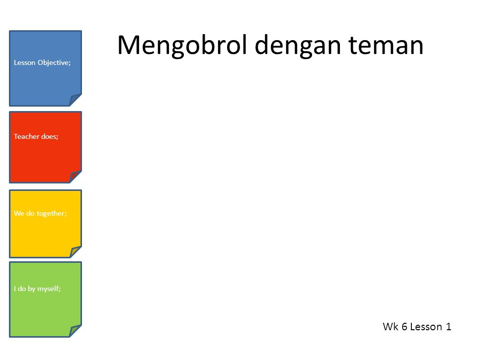 Mengobrol dengan teman Wk 6 Lesson 1 Lesson Objective; Teacher does; We do together; I do by myself;
