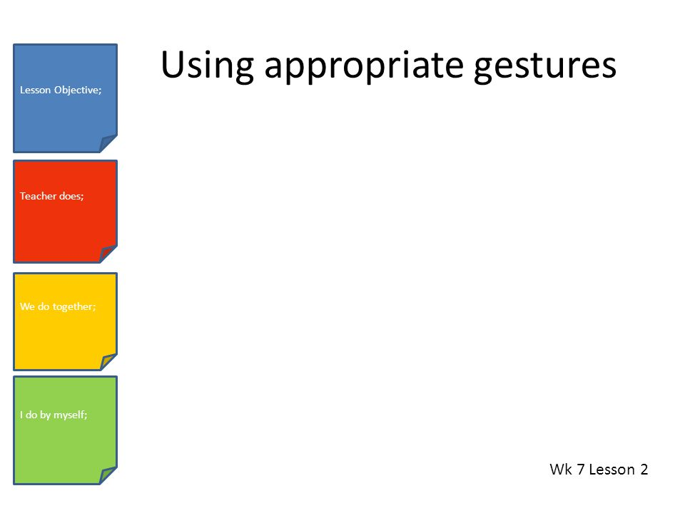 Using appropriate gestures Wk 7 Lesson 2 Lesson Objective; Teacher does; We do together; I do by myself;