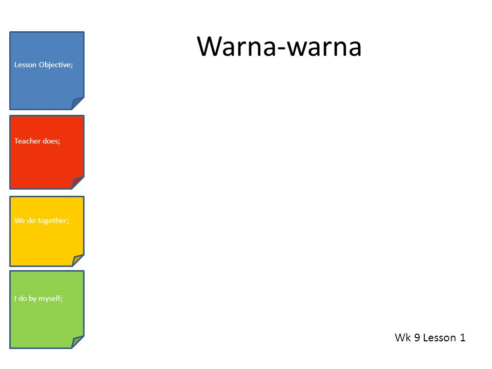 Warna-warna Wk 9 Lesson 1 Lesson Objective; Teacher does; We do together; I do by myself;