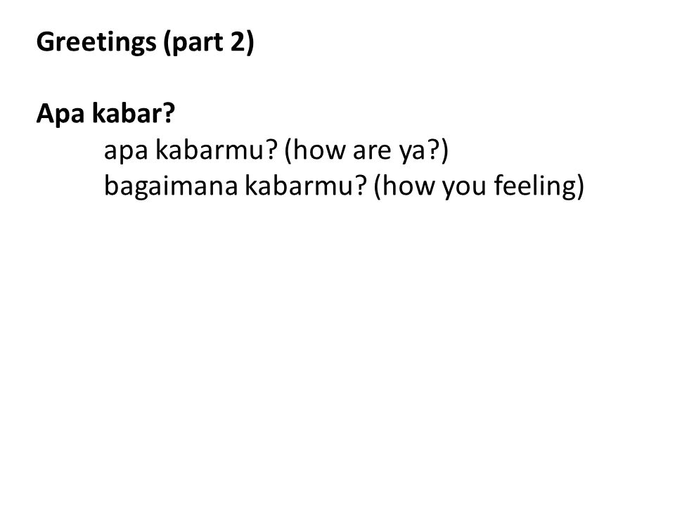 Greetings (part 2) Apa kabar? apa kabarmu? (how are ya?) bagaimana kabarmu? (how you feeling)