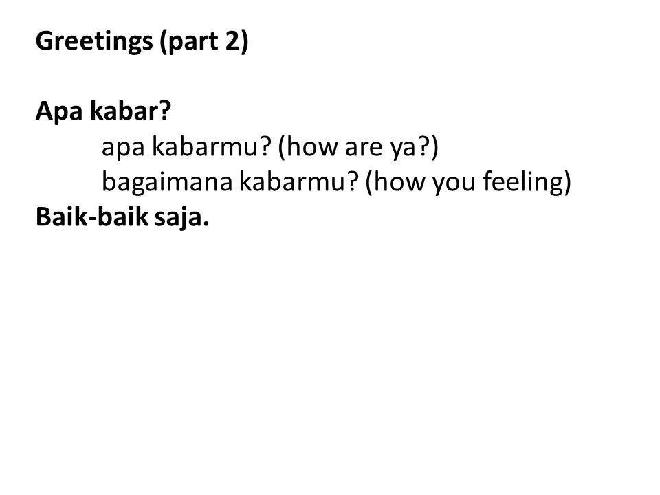 Greetings (part 2) Apa kabar? apa kabarmu? (how are ya?) bagaimana kabarmu? (how you feeling) Baik-baik saja.