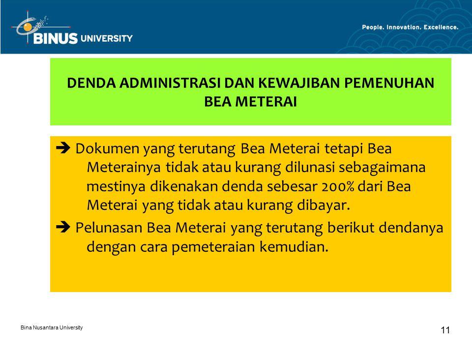 Bina Nusantara University 11 DENDA ADMINISTRASI DAN KEWAJIBAN PEMENUHAN BEA METERAI  Dokumen yang terutang Bea Meterai tetapi Bea Meterainya tidak atau kurang dilunasi sebagaimana mestinya dikenakan denda sebesar 200% dari Bea Meterai yang tidak atau kurang dibayar.