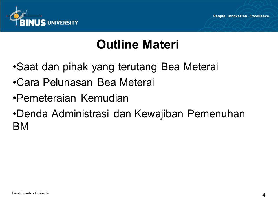 Bina Nusantara University 4 Outline Materi Saat dan pihak yang terutang Bea Meterai Cara Pelunasan Bea Meterai Pemeteraian Kemudian Denda Administrasi dan Kewajiban Pemenuhan BM
