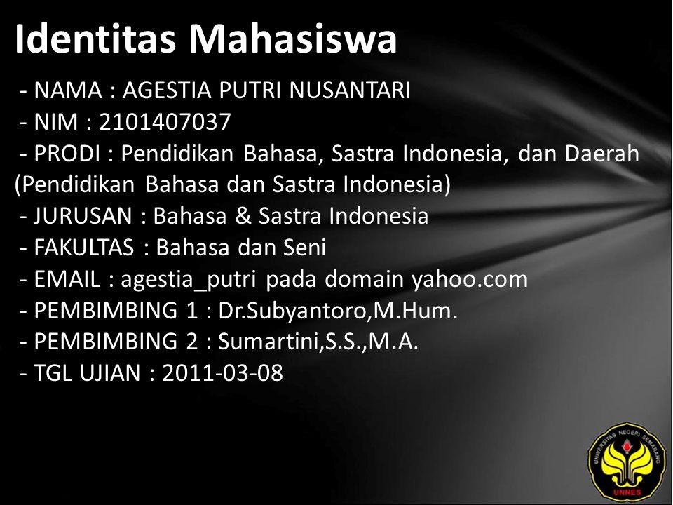Identitas Mahasiswa - NAMA : AGESTIA PUTRI NUSANTARI - NIM : 2101407037 - PRODI : Pendidikan Bahasa, Sastra Indonesia, dan Daerah (Pendidikan Bahasa dan Sastra Indonesia) - JURUSAN : Bahasa & Sastra Indonesia - FAKULTAS : Bahasa dan Seni - EMAIL : agestia_putri pada domain yahoo.com - PEMBIMBING 1 : Dr.Subyantoro,M.Hum.