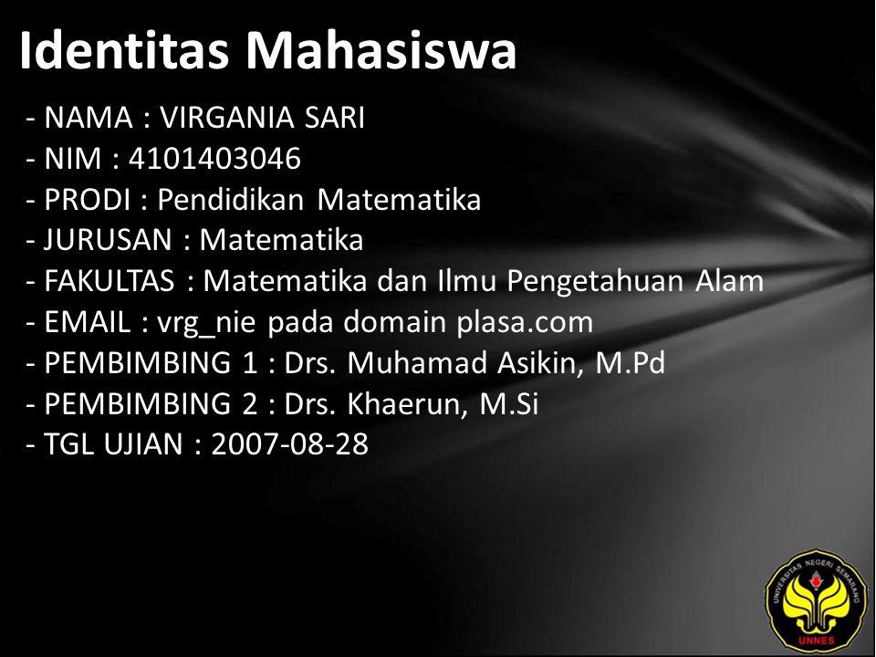 Identitas Mahasiswa - NAMA : VIRGANIA SARI - NIM : 4101403046 - PRODI : Pendidikan Matematika - JURUSAN : Matematika - FAKULTAS : Matematika dan Ilmu Pengetahuan Alam - EMAIL : vrg_nie pada domain plasa.com - PEMBIMBING 1 : Drs.