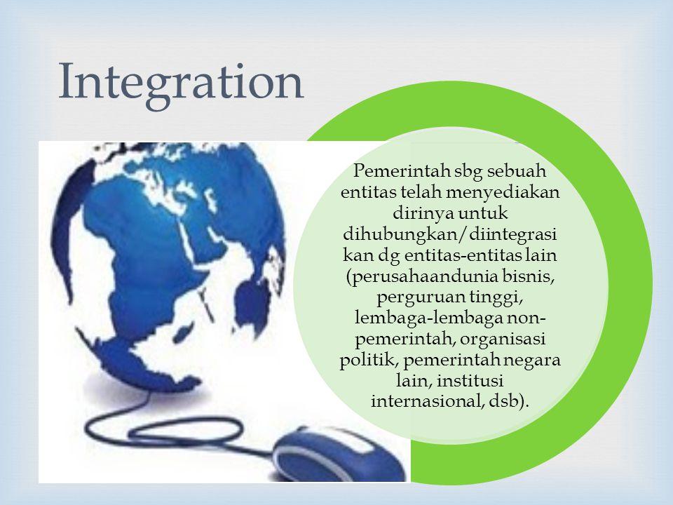  Pemerintah sbg sebuah entitas telah menyediakan dirinya untuk dihubungkan/diintegrasi kan dg entitas-entitas lain (perusahaandunia bisnis, perguruan tinggi, lembaga-lembaga non- pemerintah, organisasi politik, pemerintah negara lain, institusi internasional, dsb).
