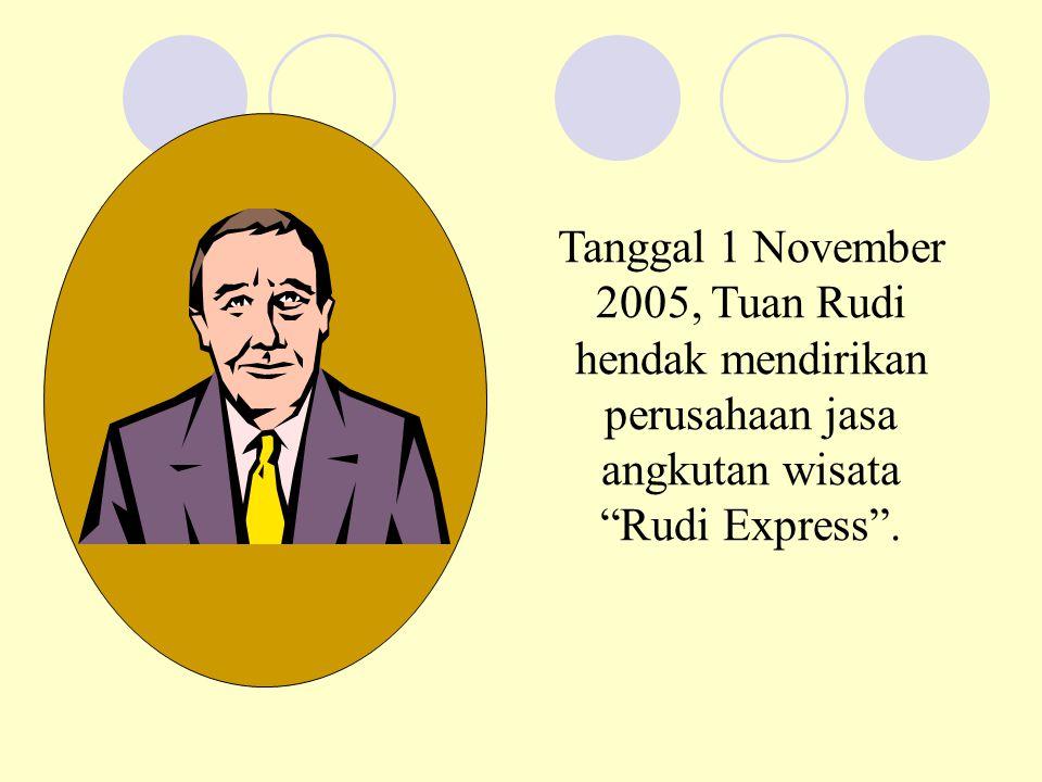 """Tanggal 1 November 2005, Tuan Rudi hendak mendirikan perusahaan jasa angkutan wisata """"Rudi Express""""."""