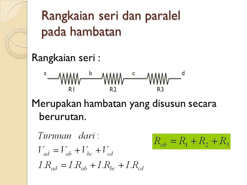 Rangkaian seri dan paralel pada hambatan Rangkaian seri : Merupakan hambatan yang disusun secara berurutan.