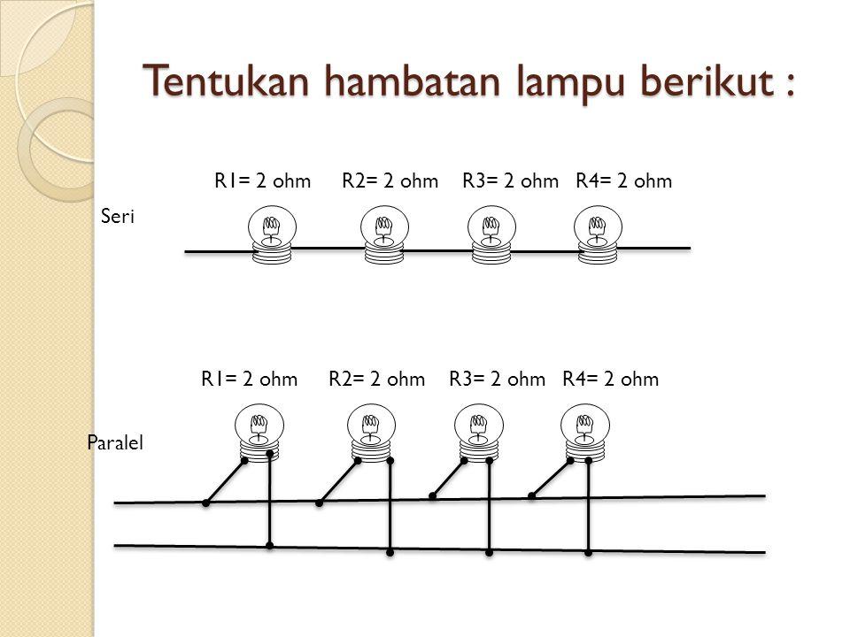 Tentukan hambatan lampu berikut : R1= 2 ohmR2= 2 ohmR3= 2 ohmR4= 2 ohm R1= 2 ohmR2= 2 ohmR3= 2 ohmR4= 2 ohm Seri Paralel