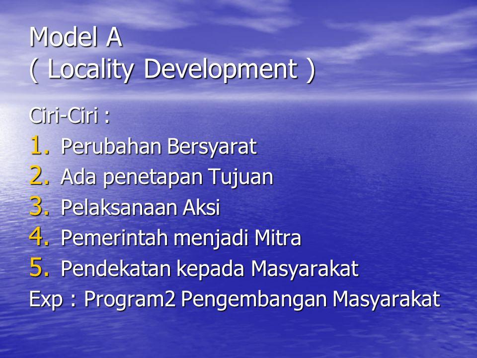 Model A ( Locality Development ) Ciri-Ciri : 1.Perubahan Bersyarat 2.