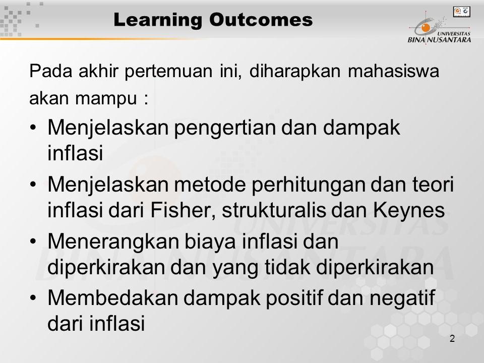 2 Learning Outcomes Pada akhir pertemuan ini, diharapkan mahasiswa akan mampu : Menjelaskan pengertian dan dampak inflasi Menjelaskan metode perhitungan dan teori inflasi dari Fisher, strukturalis dan Keynes Menerangkan biaya inflasi dan diperkirakan dan yang tidak diperkirakan Membedakan dampak positif dan negatif dari inflasi