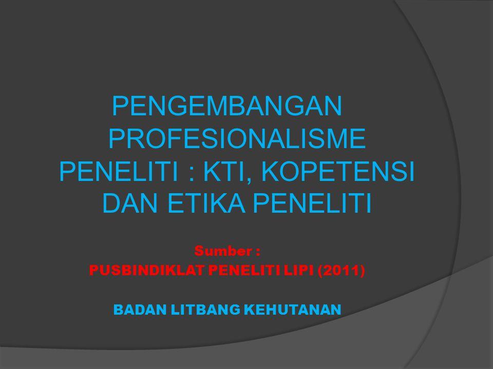 PENGEMBANGAN PROFESIONALISME PENELITI : KTI, KOPETENSI DAN ETIKA PENELITI Sumber : PUSBINDIKLAT PENELITI LIPI (2011) BADAN LITBANG KEHUTANAN