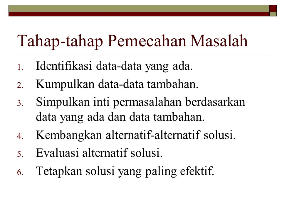 Tahap-tahap Pemecahan Masalah 1. Identifikasi data-data yang ada. 2. Kumpulkan data-data tambahan. 3. Simpulkan inti permasalahan berdasarkan data yan