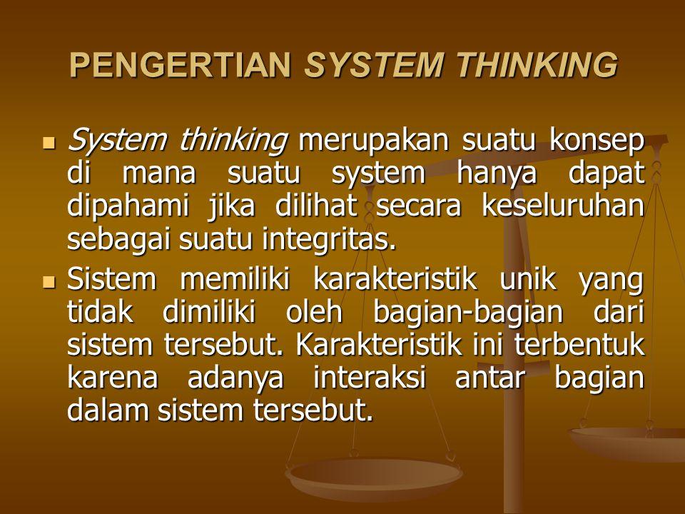 PENGERTIAN SYSTEM THINKING System thinking merupakan suatu konsep di mana suatu system hanya dapat dipahami jika dilihat secara keseluruhan sebagai su