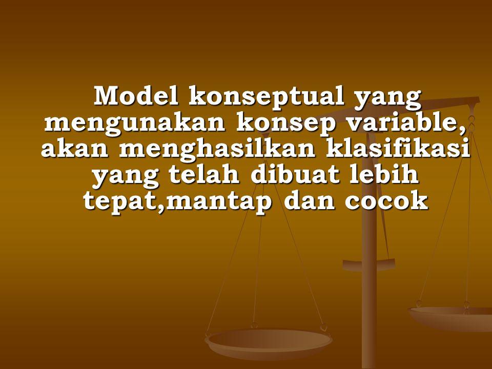 Model konseptual yang mengunakan konsep variable, akan menghasilkan klasifikasi yang telah dibuat lebih tepat,mantap dan cocok Model konseptual yang m